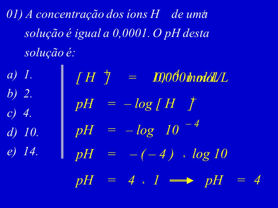 [ H ] = 10 mol/L 0,0001 mol/L pH = – log [ H ] pH = – log 10 pH =